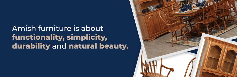 Amish Furniture is about functionality, simplicity, durability and natural beauty.